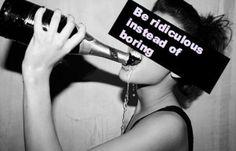 Be ridiculous not boring