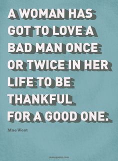 a woman has got to love a bad man once or twice in her life to be thankful for a good one