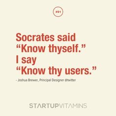 """Socrates said, """"Know thyself."""" I say, """"Know thy users."""""""
