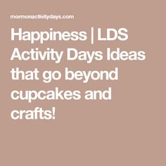 Happiness   LDS Activity Days Ideas that go beyond cupcakes and crafts!