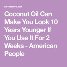 Coconut Oil Can Make You Look 10 Years Younger If You Use It For 2 Weeks - American People
