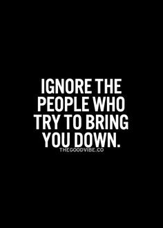 Ignore the people who try to bring you down... wise words