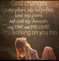 words of encouragement: God changes caterpillars into butterflies, sand into pearls and coal into diamonds using time and pressure. He's working on you too. Great Quotes, Quotes To Live By, Me Quotes, Inspirational Quotes, Change Quotes, Qoutes, Motivational, Leader Quotes, Strong Quotes