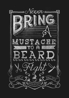 Never bring a mustache to a beard fight.