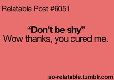 Hahaha! I don't understand why people think being shy is such a bad thing. They treat you like you have a problem or something. Some people need to learn to shut up!