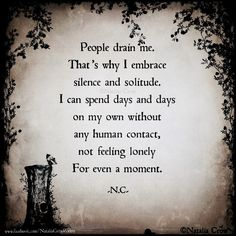 """""""People drain me. That's why I embrace silence and solitude. I can spend days and days on my own without any human contact, not feeling lonely For even a moment."""" -Natalia Crow."""