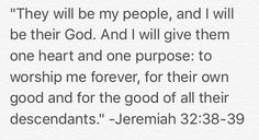 """""""They will be my people, and I will be their God. And I will give them one heart and one purpose: to worship me forever, for their own good and for the good of all their descendants."""" -Jeremiah 32:38-39 #Faith #Jesus #Purpose #God http://www.biblegateway.com/passage/?search=Jeremiah+32%3A38-39&version=NLT"""