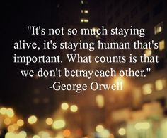 """""""It's not so much staying alive, it's staying human that's important. What counts is that we don't betray each other.""""   -George Orwell"""