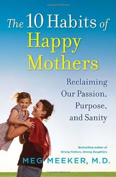 The 10 Habits of Happy Mothers: Reclaiming Our Passion, Purpose, and Sanity by Meg Meeker,http://www.amazon.com/dp/0345518063/ref=cm_sw_r_pi_dp_x.5dtb0J3EJ3CMJV