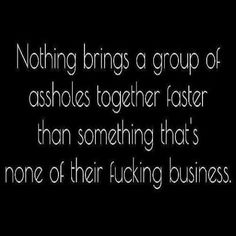 Nothing brings a group of assholes together faster than something that's none of their fucking business