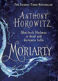 "Moriarty Novel.jpg / Moriarty is a Sherlock Holmes novel written by author Anthony Horowitz, and was published on the 23 October 2014. It is the sequel to The House of Silk. The author has stated via Twitter that Moriarty will take place in 1891, after the events of Doyle's ""The Final Problem"", and that Sherlock Holmes will only appear at the end of the novel. Moreover, those detectives that Sherlock has worked with in previous cases, such as Athelney Jones and Lestrade, will be present..."