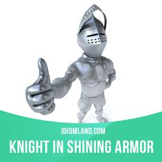 """""""Knight in shining armor"""" is someone who helps you when you are in a difficult situation. Example: Jason was my knight in shining armor. He brought food and newspapers every day until I got better."""