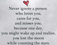 """""""Never ignore a person who loves you, cares for you, and misses you, because one day you might wake up and realize you lost the moon while counting the stars."""""""