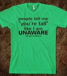 Tall Girl Problems (unaware) - Text First - Skreened T-shirts, Organic Shirts, Hoodies, Kids Tees, Baby One-Pieces and Tote Bags Tall People Problems, Tall Girl Problems, Nerd Problems, Impractical Jokers Larry, It Goes On, Custom T, Funny Shirts, Just In Case, Juicy Couture