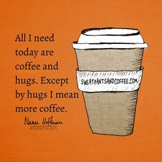 Just bring the coffee, we can talk about the hugs later.