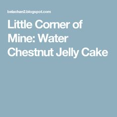 Little Corner of Mine: Water Chestnut Jelly Cake Perfect Roast Chicken, Water Chestnut, Jelly Cake, Little Corner, Baking Recipes, Homemade, Cooking, Cooking Recipes, Kitchen