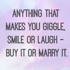 Anything that makes you giggle smile or laugh - buy of marry it