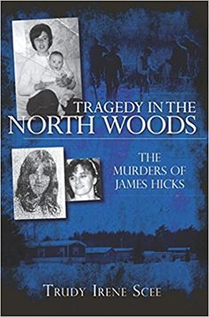 Tragedy in the North Woods: The Murders of James Hicks by author  Trudy Irene Scee. Jennie Cyr disappeared in 1977. Jerilyn Towers vanished in 1982. Lynn Willette never came home on a night in 1994. Each woman had a relationship with James Hicks, who in 2000 confessed to murdering them. #JamesHicks #JennyCyr #JenalineTower #Murder #TrueCrime #TrueCrimeBooks #MassachusettsMurders #MissingLeads