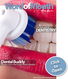 The British Dental Health Foundation's digital magazine: 'Word of mouth', Issue 6. Featuring: New dental charges, Brush up to keep it up, Dental Buddy, Oral facts and tips
