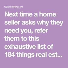 Next time a home seller asks why they need you, refer them to this exhaustive list of 184 things real estate agents do for their clients!