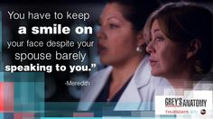 """""""You have to keep a smile on your face despite yout spouse barely speaking to you."""" Meredith to Callie, Grey's Anatomy quotes"""