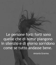 """""""Le persone forti sono quelle che di notte piangono in silenzio e di giorno sorridono come se tutto andasse bene."""" -Antonia Gravina Sentence Writing, Tumblr, Cool Words, Sentences, Best Quotes, Meant To Be, Nostalgia, My Life, Positivity"""