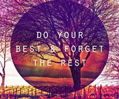 Do your best and forget the rest. Stay focused!