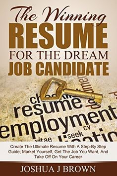 THE WINNING RESUME for the Dream Job Candidate: Create The Ultimate Resume With A Step-By Step Guide; Market Yourself, Get The Job You Want, And Take Off ... Career (Book 1) (The Winning Candidate) by Joshua J Brown, http://www.amazon.com/dp/B00Q2DWRCI/ref=cm_sw_r_pi_dp_tTpevb1W92C2G