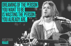 "REALIZE    ""Dreaming of the person you want to be is wasting the person you already are.""    http://www.egoargentina.com/en/philosophy/#!/chapters/kurt-cobain/"