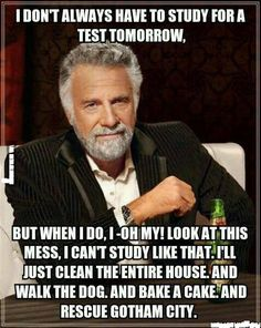 Yes Mom that is exactly what happens. Today is the day before my test and I was planning on cleaning as well haha