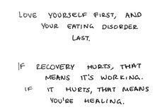 """Love yourself first, and your eating disorder last. If recovery hurts, that means it's working. If it hurts, that means you're healing."" #edrecovery #eatingdisorders #recoveryquotes"
