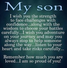 My son, I wish you the strength to face challenges with confidence along with the wisdom to choose your battles careful. I wish you adventure on your journey  may you always stop to help someone along the way. Listen to your heart  take risks carefully. Remember how much you are loved. I am so proud of you!