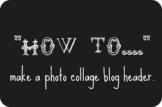 the little things we do: how to....make a photo collage blog header.