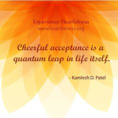 """""""Heartfulness is all about acceptance. When we learn this art of accepting what ever comes in life,  whether it is in a circumstance, job,  business,…"""""""