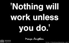 Maya Angelou Nothing will work unle Good Life Quotes, Life Is Good, Maya Angelou, Wisdom, Books, Libros, Life Is Beautiful, Book, Book Illustrations