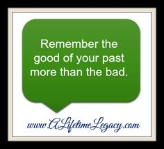 Remember the good of your past more than the bad. #quotes @A Lifetime Legacy