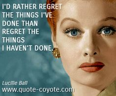 Lucille-Ball - I'd rather regret the things I've done than regret the things I haven't done.