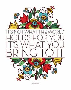 It's not what the world holds for you, it's what you bring to it.
