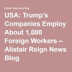 USA: Trump's Companies Employ About 1,000 Foreign Workers – Alistair Reign News Blog