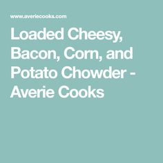 Loaded Cheesy, Bacon, Corn, and Potato Chowder - Averie Cooks