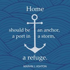 """Elder Marvin J. Ashton: """"Home should be an anchor, a port in a storm, a refuge."""" #lds #quotes"""