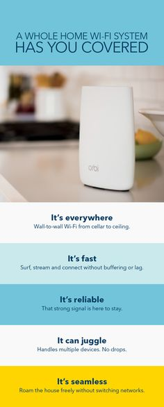 You should be able to use your connected devices at top speed anywhere in your home without buffering or lag. Whole Home Wi-Fi Systems like NET GEAR Orbi serve up fast, reliable Wi-Fi to every room in homes larger than 2,500 square feet. Setup is simple, and when it comes to connecting wireless devices, the more the merrier. In fact, you can keep your smart home running smoothly, even if you have over 10 connected at once. Learn more about Whole Home Wi-Fi Systems at Best Buy.
