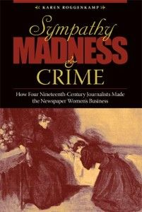 Sympathy, Madness and Crime: How Four Nineteenth Century Journalists Made the Newspaper Women's Business. Karen Roggenkamp.