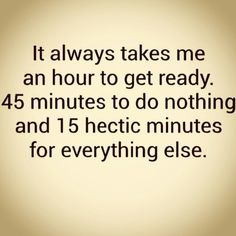 It always takes me an hour to get ready!