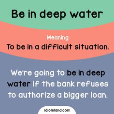 Idiom of the day: Be in deep water.  Meaning: To be in a difficult situation.  Example: We're going to be in deep water if the bank refuses to authorize a bigger loan.