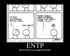 ENTP - My husbands lips will always be silently moving when not talking to anybody but the voices in this head. HAHAHA!!!!