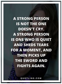 be strong quotes A strong person is not the one doesn't cry. A strong person is one who is quiet and sheds tears for a moment, and then picks up the sword and fights again. Strong Quotes, Positive Quotes, Random Quotes, In Writing, Sheds, Real Talk, Horoscope, Rum, Sword