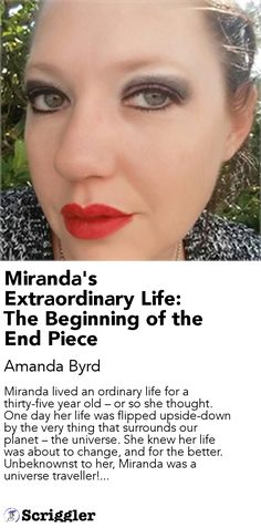 Miranda's Extraordinary Life: The Beginning of the End Piece by Amanda Byrd https://scriggler.com/detailPost/story/50300 Miranda lived an ordinary life for a thirty-five year old – or so she thought. One day her life was flipped upside-down by the very thing that surrounds our planet – the universe. She knew her life was about to change, and for the better. Unbeknownst to her, Miranda was a universe traveller!...
