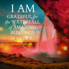 I AM GRATEFUL for the WATERFALL of AMAZING BLESSINGS in my LIFE.