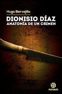 Antítesis Editorial:  DIONISIO DÍAZ. Anatomía de un crimen  Hugo Bervej...
